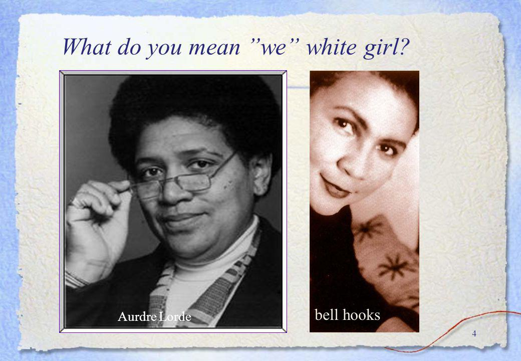 4 bell hooks What do you mean we white girl? Aurdre Lorde