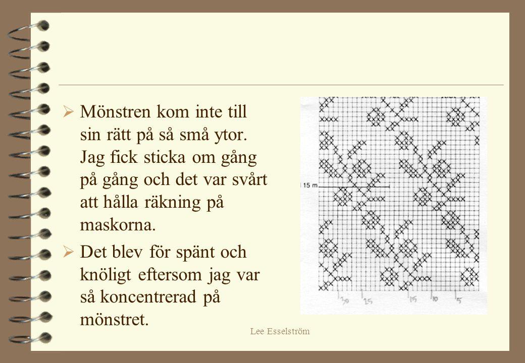 Lee Esselström  Mönstren kom inte till sin rätt på så små ytor. Jag fick sticka om gång på gång och det var svårt att hålla räkning på maskorna.  De
