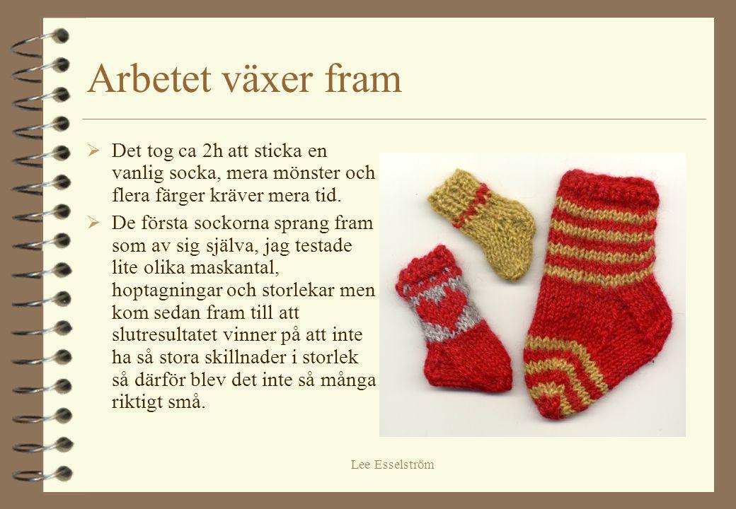 Lee Esselström Arbetet växer fram  Det tog ca 2h att sticka en vanlig socka, mera mönster och flera färger kräver mera tid.  De första sockorna spra