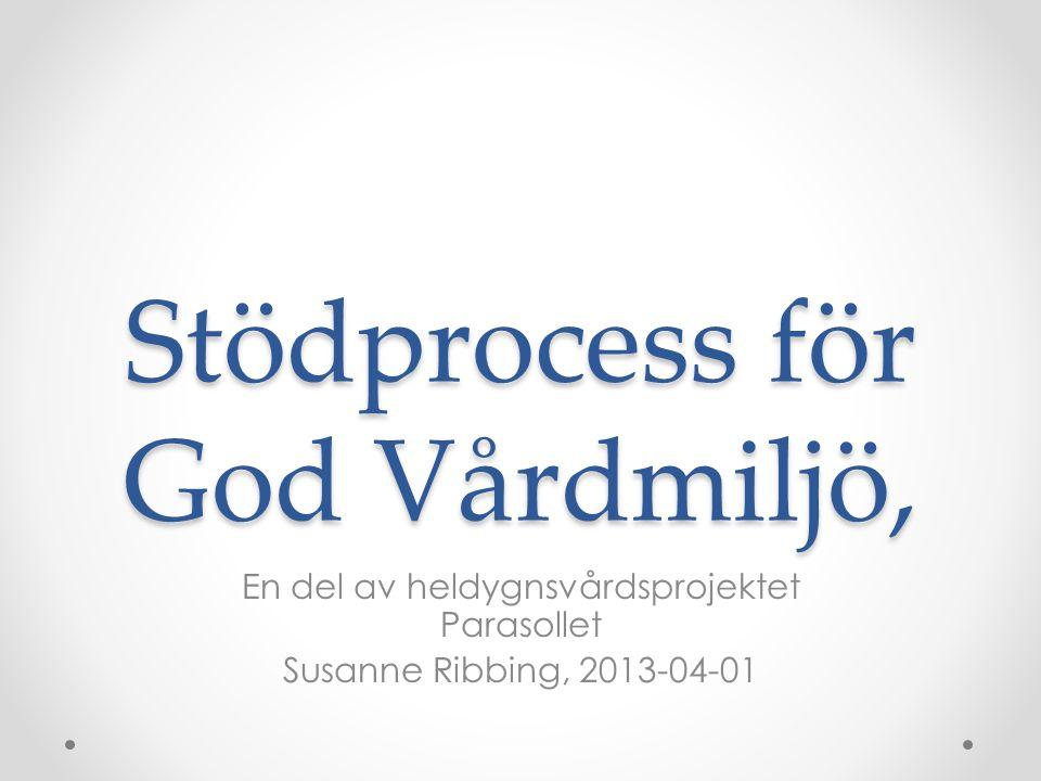 Stödprocess för God Vårdmiljö, En del av heldygnsvårdsprojektet Parasollet Susanne Ribbing, 2013-04-01
