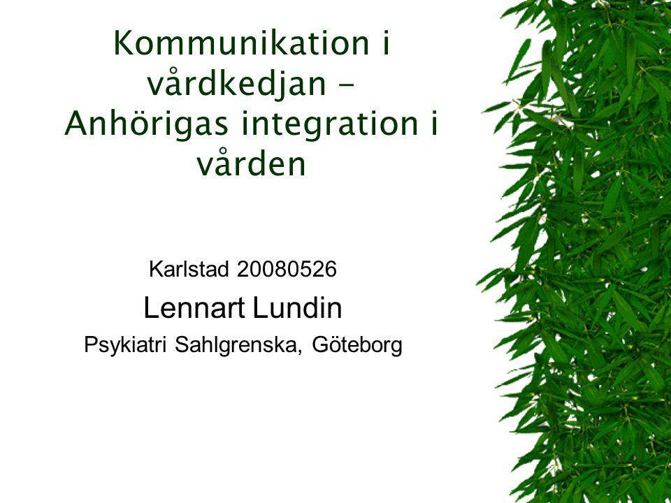 Kommunikation i vårdkedjan - Anhörigas integration i vården Karlstad 20080526 Lennart Lundin Psykiatri Sahlgrenska, Göteborg