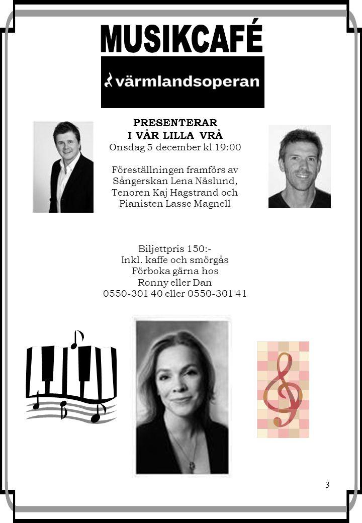 3 PRESENTERAR I VÅR LILLA VRÅ Onsdag 5 december kl 19:00 Föreställningen framförs av Sångerskan Lena Näslund, Tenoren Kaj Hagstrand och Pianisten Lasse Magnell Biljettpris 150:- Inkl.
