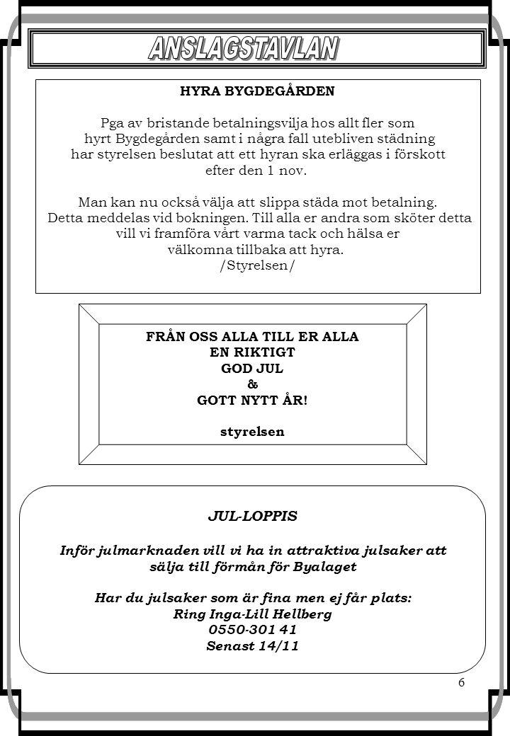 6 JUL-LOPPIS Inför julmarknaden vill vi ha in attraktiva julsaker att sälja till förmån för Byalaget Har du julsaker som är fina men ej får plats: Ring Inga-Lill Hellberg 0550-301 41 Senast 14/11 FRÅN OSS ALLA TILL ER ALLA EN RIKTIGT GOD JUL & GOTT NYTT ÅR.