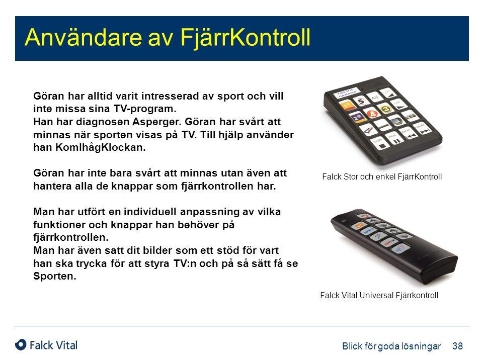 38 Blick för goda lösningar Användare av FjärrKontroll Falck Stor och enkel FjärrKontroll Falck Vital Universal Fjärrkontroll Göran har alltid varit i
