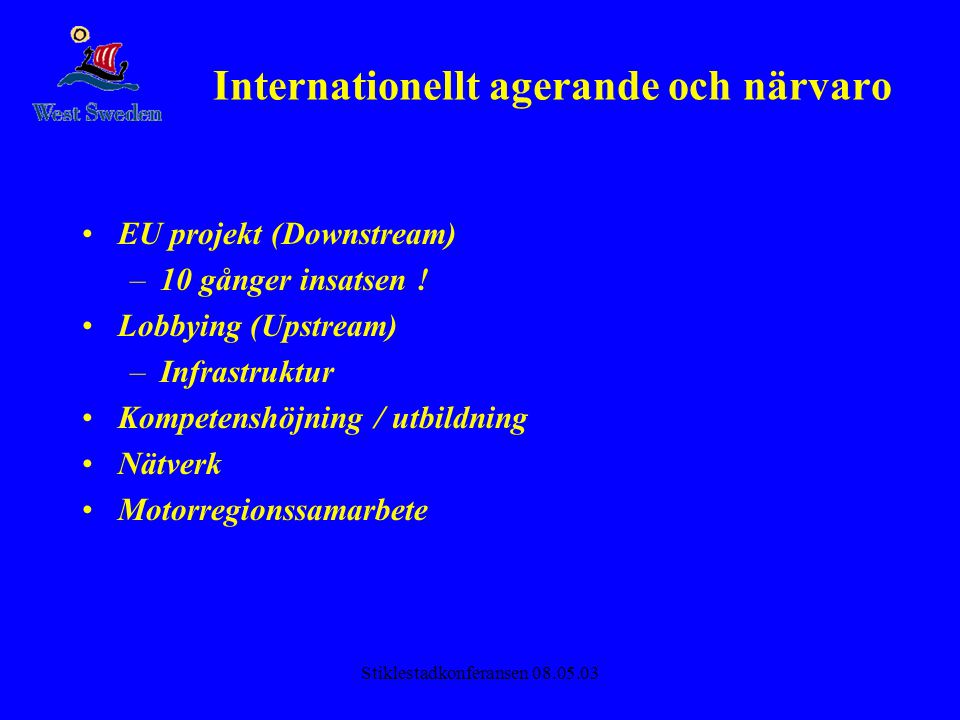 Stiklestadkonferansen 08.05.03 Internationellt agerande och närvaro •EU projekt (Downstream) –10 gånger insatsen ! •Lobbying (Upstream) –Infrastruktur