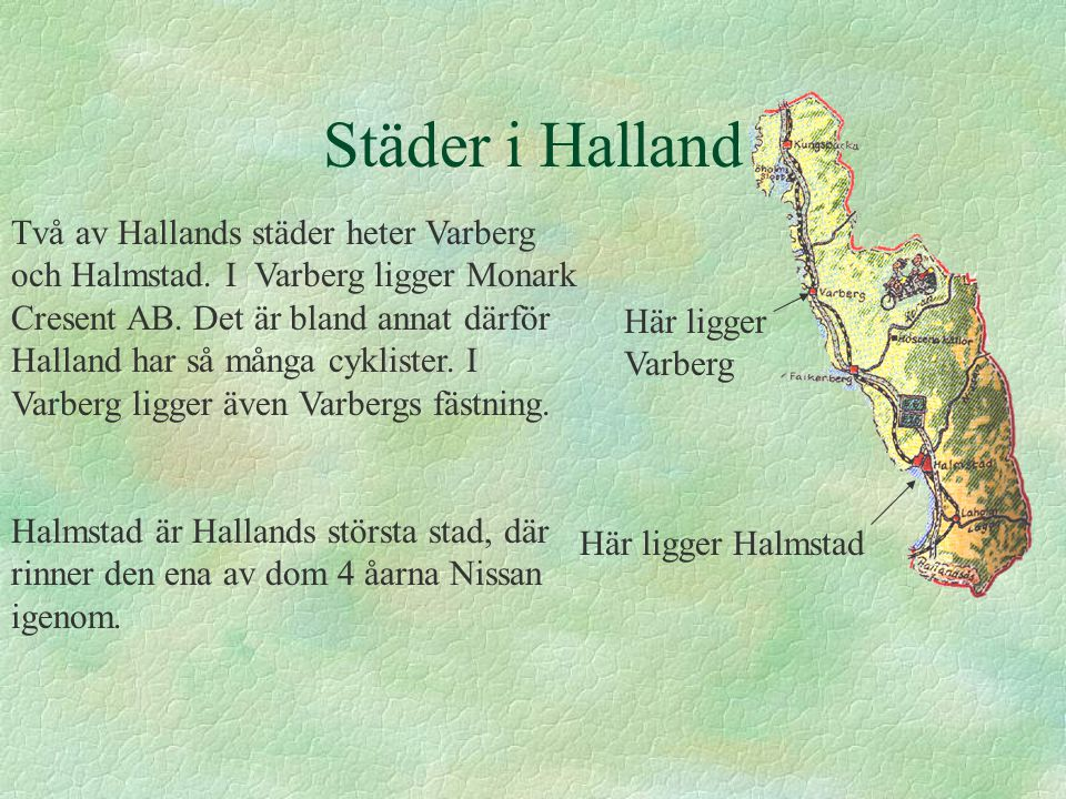 Städer i Halland Två av Hallands städer heter Varberg och Halmstad. I Varberg ligger Monark Cresent AB. Det är bland annat därför Halland har så många