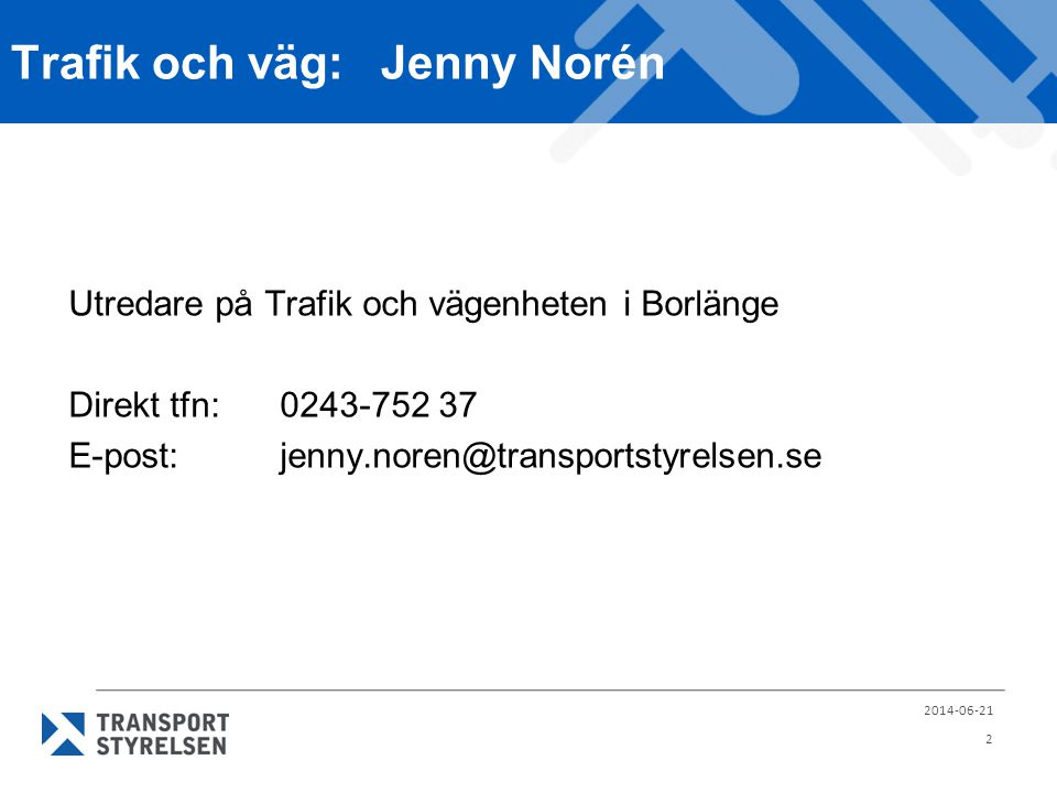 Trafik och väg:Jenny Norén 2014-06-21 2 Utredare på Trafik och vägenheten i Borlänge Direkt tfn: 0243-752 37 E-post:jenny.noren@transportstyrelsen.se