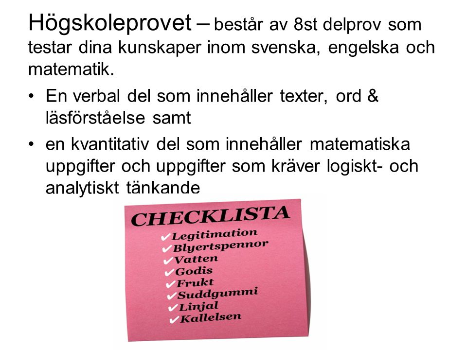 Högskoleprovet – består av 8st delprov som testar dina kunskaper inom svenska, engelska och matematik. •En verbal del som innehåller texter, ord & läs