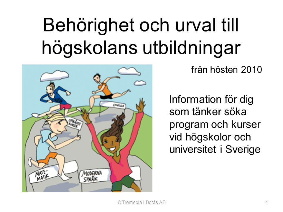 Behörighet och urval till högskolans utbildningar © Tremedia i Borås AB4 från hösten 2010 Information för dig som tänker söka program och kurser vid h
