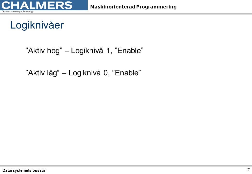 """Maskinorienterad Programmering Logiknivåer """"Aktiv hög"""" – Logiknivå 1, """"Enable"""" """"Aktiv låg"""" – Logiknivå 0, """"Enable"""" Datorsystemets bussar 7"""