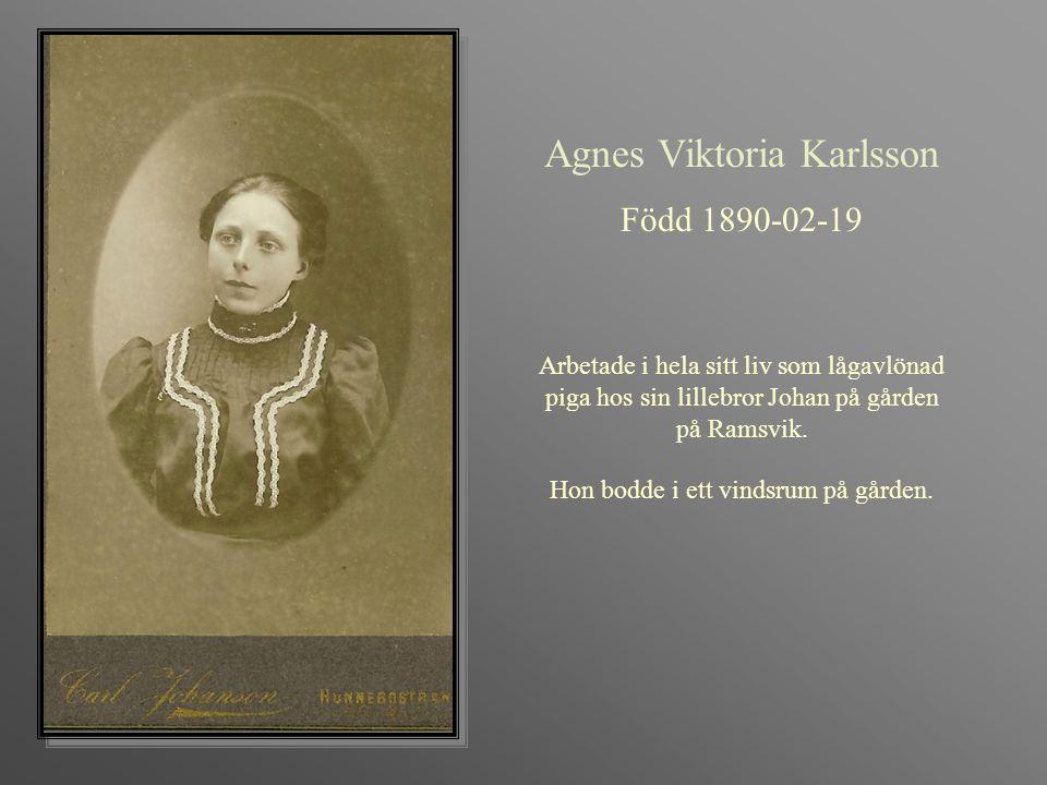 Agnes Viktoria Karlsson Född 1890-02-19 Arbetade i hela sitt liv som lågavlönad piga hos sin lillebror Johan på gården på Ramsvik. Hon bodde i ett vin