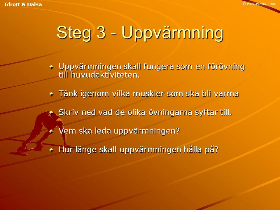 Steg 3 - Uppvärmning Uppvärmningen skall fungera som en förövning till huvudaktiviteten. Tänk igenom vilka muskler som ska bli varma Skriv ned vad de