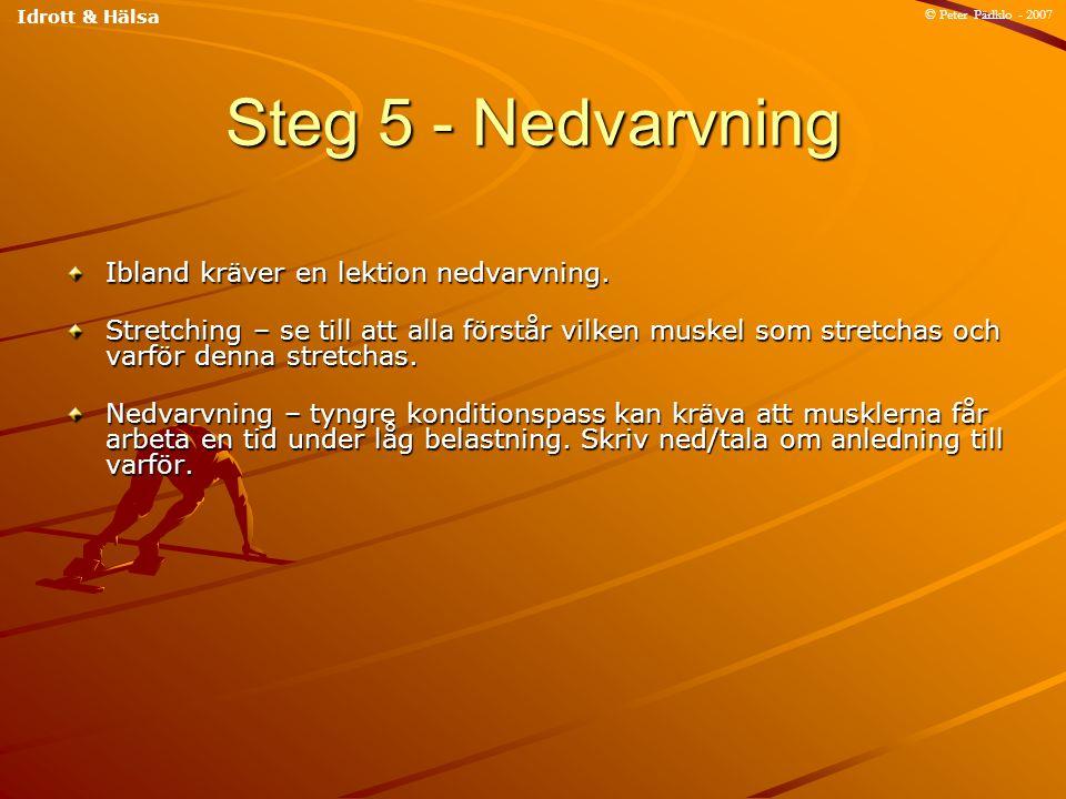 Steg 5 - Nedvarvning Ibland kräver en lektion nedvarvning. Stretching – se till att alla förstår vilken muskel som stretchas och varför denna stretcha