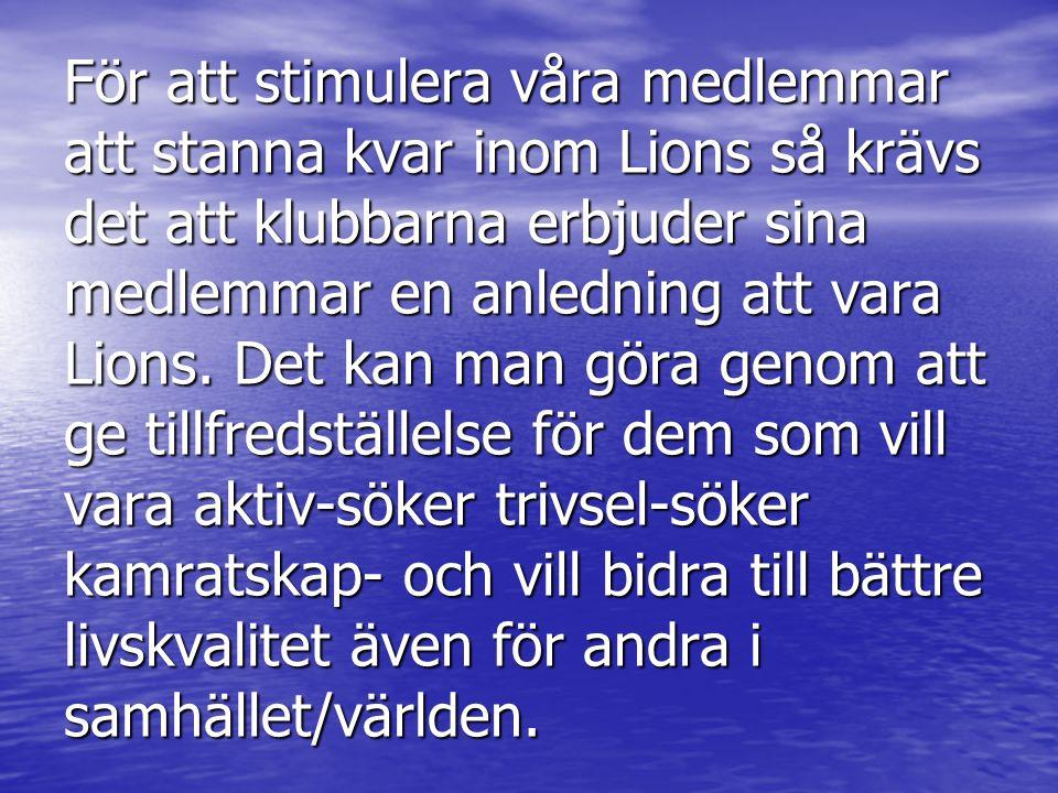 För att stimulera våra medlemmar att stanna kvar inom Lions så krävs det att klubbarna erbjuder sina medlemmar en anledning att vara Lions.