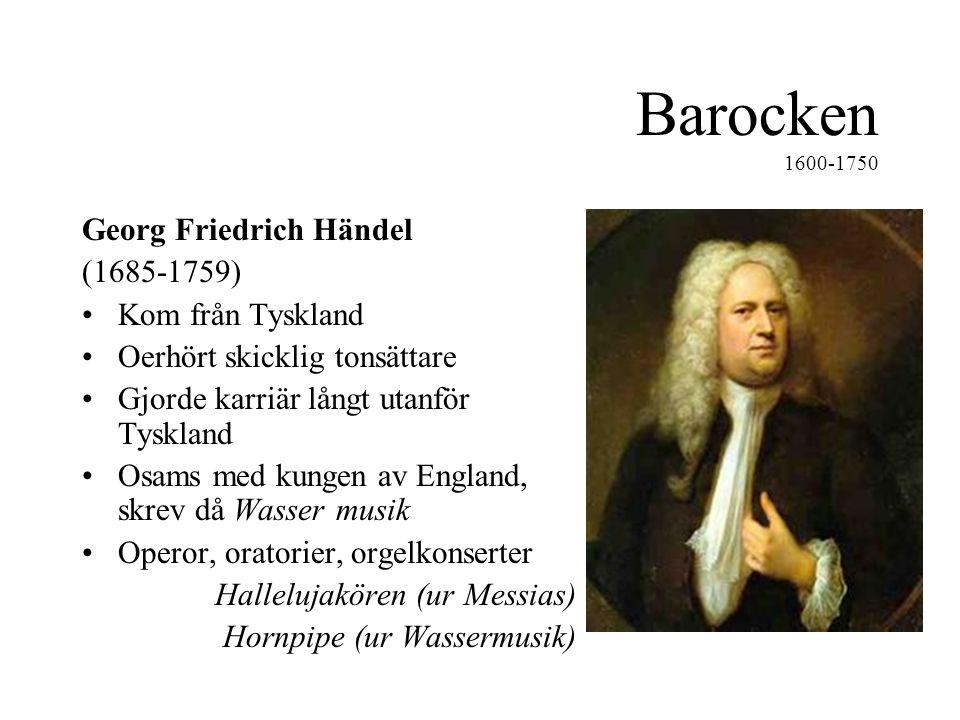 Barocken 1600-1750 Georg Friedrich Händel (1685-1759) •Kom från Tyskland •Oerhört skicklig tonsättare •Gjorde karriär långt utanför Tyskland •Osams med kungen av England, skrev då Wasser musik •Operor, oratorier, orgelkonserter Hallelujakören (ur Messias) Hornpipe (ur Wassermusik)