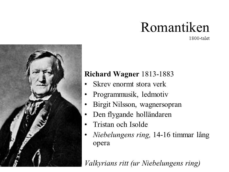 Romantiken 1800-talet Richard Wagner 1813-1883 •Skrev enormt stora verk •Programmusik, ledmotiv •Birgit Nilsson, wagnersopran •Den flygande holländaren •Tristan och Isolde •Niebelungens ring, 14-16 timmar lång opera Valkyrians ritt (ur Niebelungens ring)