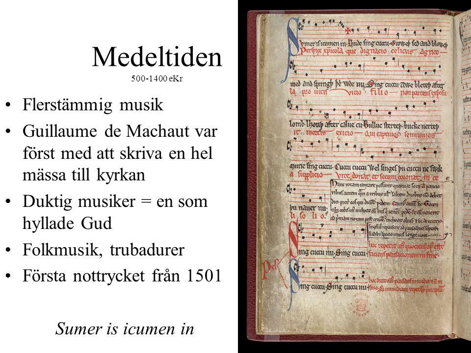 Medeltiden 500-1400 eKr •Flerstämmig musik •Guillaume de Machaut var först med att skriva en hel mässa till kyrkan •Duktig musiker = en som hyllade Gud •Folkmusik, trubadurer •Första nottrycket från 1501 Sumer is icumen in