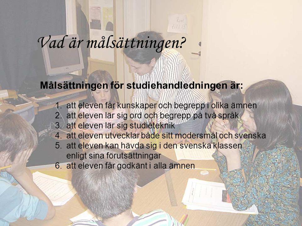 Målsättningen för studiehandledningen är: 1.att eleven får kunskaper och begrepp i olika ämnen 2.att eleven lär sig ord och begrepp på två språk 3.att eleven lär sig studieteknik 4.att eleven utvecklar både sitt modersmål och svenska 5.att eleven kan hävda sig i den svenska klassen enligt sina förutsättningar 6.att eleven får godkänt i alla ämnen Vad är målsättningen?