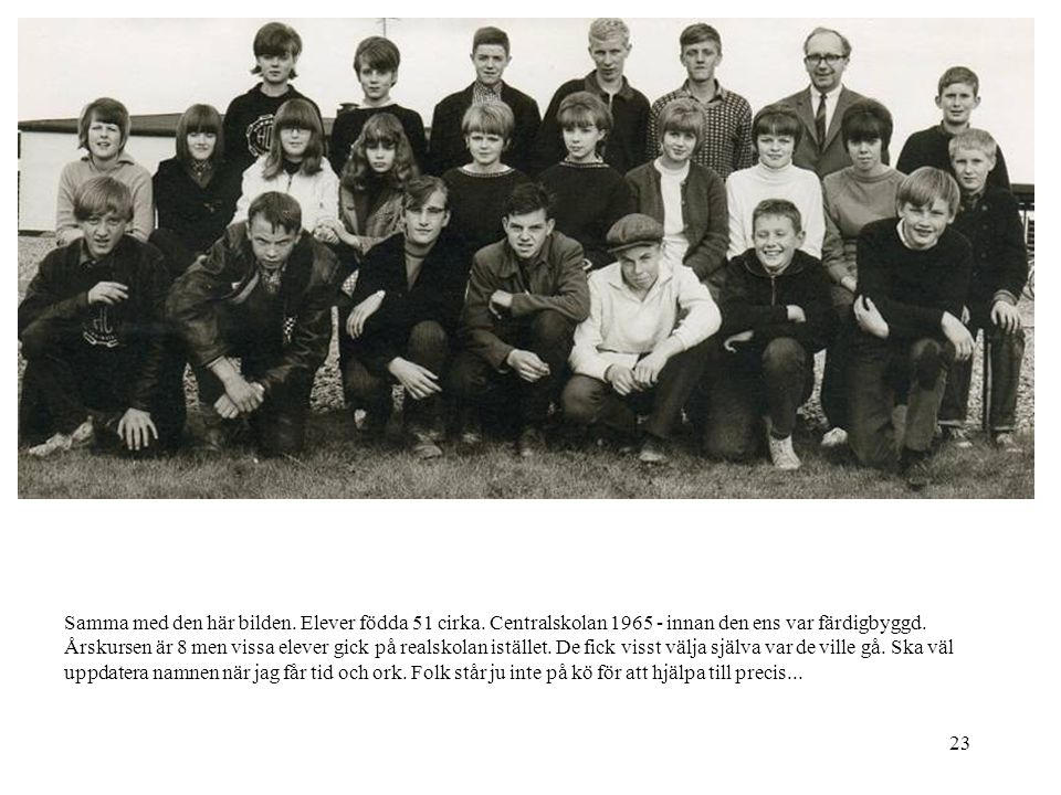 23 Samma med den här bilden. Elever födda 51 cirka. Centralskolan 1965 - innan den ens var färdigbyggd. Årskursen är 8 men vissa elever gick på realsk