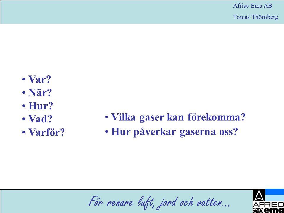 För renare luft, jord och vatten… Afriso Ema AB Tomas Thörnberg • Var? • När? • Hur? • Vad? • Varför? • Vilka gaser kan förekomma? • Hur påverkar gase