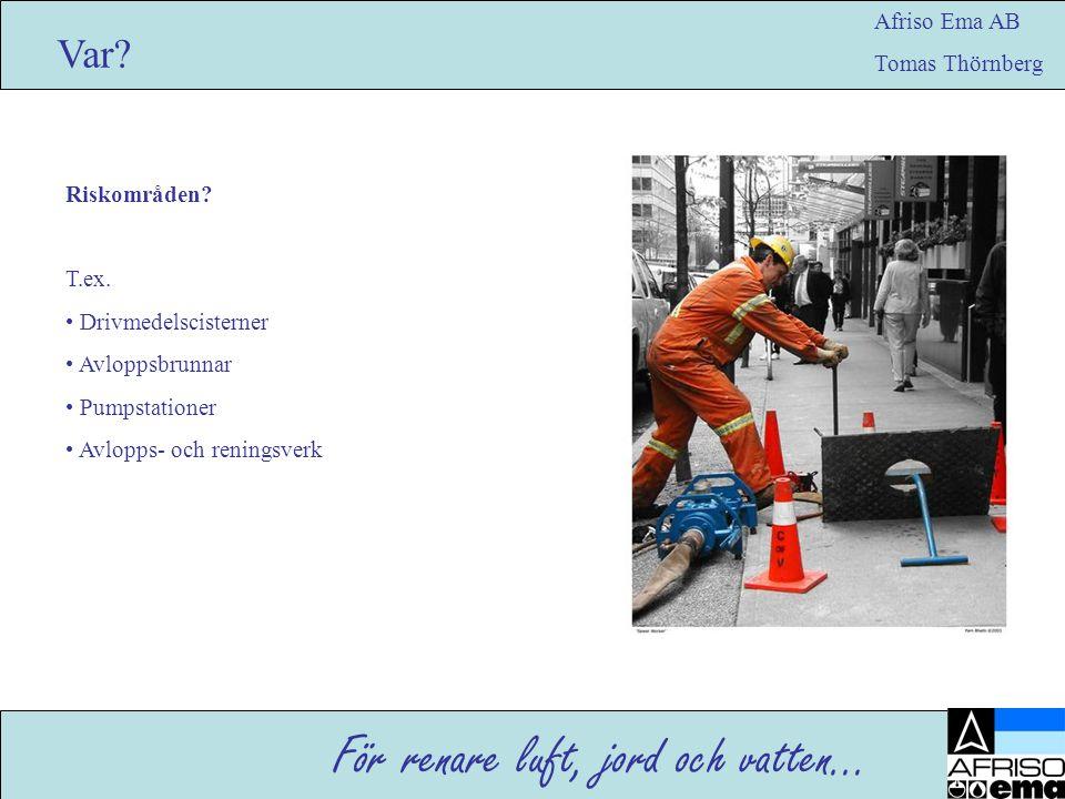För renare luft, jord och vatten… Afriso Ema AB Tomas Thörnberg Var? Riskområden? T.ex. • Drivmedelscisterner • Avloppsbrunnar • Pumpstationer • Avlop