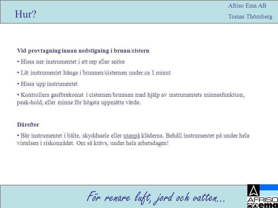 För renare luft, jord och vatten… Afriso Ema AB Tomas Thörnberg Hur? Vid provtagning innan nedstigning i brunn/cistern • Hissa ner instrumentet i ett