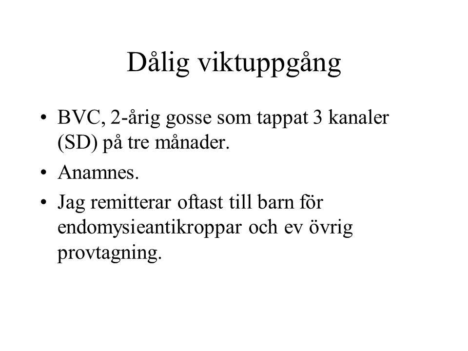 Dålig viktuppgång •BVC, 2-årig gosse som tappat 3 kanaler (SD) på tre månader. •Anamnes. •Jag remitterar oftast till barn för endomysieantikroppar och