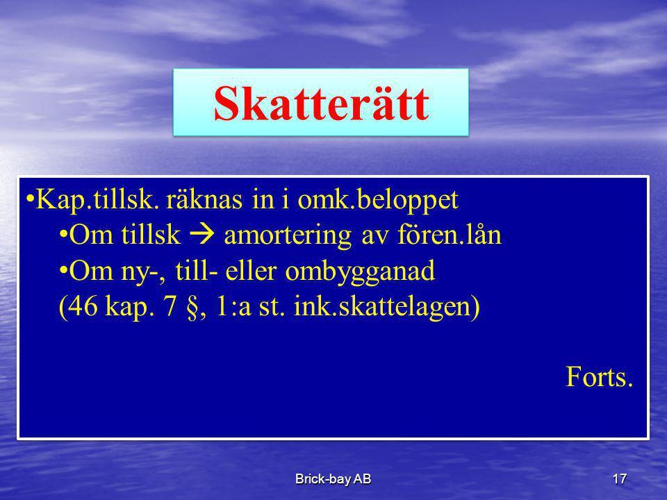 Brick-bay AB17 Skatterätt •Kap.tillsk. räknas in i omk.beloppet •Om tillsk  amortering av fören.lån •Om ny-, till- eller ombygganad (46 kap. 7 §, 1:a