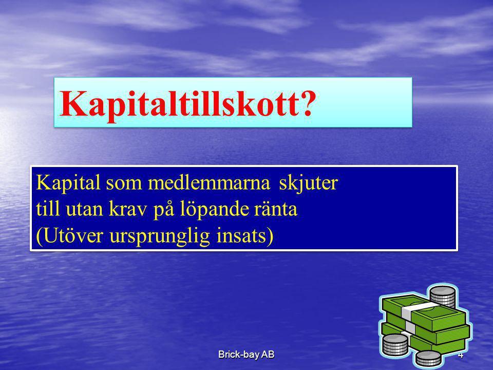Brick-bay AB4 Kapitaltillskott? Kapital som medlemmarna skjuter till utan krav på löpande ränta (Utöver ursprunglig insats) Kapital som medlemmarna sk