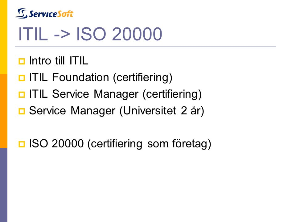 ITIL -> ISO 20000  Intro till ITIL  ITIL Foundation (certifiering)  ITIL Service Manager (certifiering)  Service Manager (Universitet 2 år)  ISO 20000 (certifiering som företag)