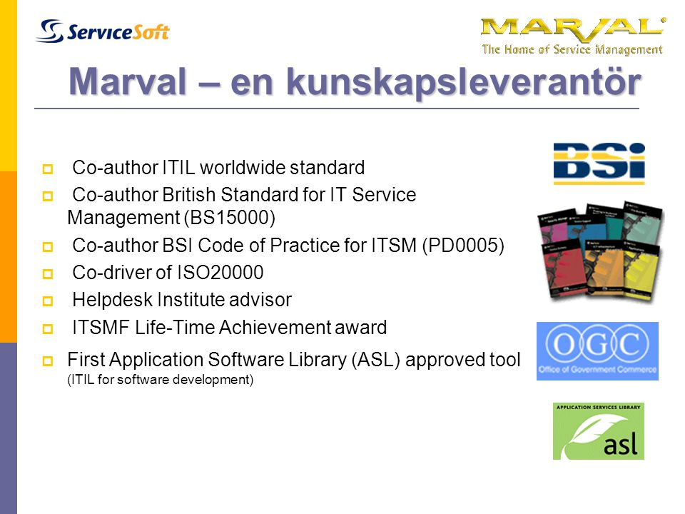 Marval – en kunskapsleverantör  Co-author ITIL worldwide standard  Co-author British Standard for IT Service Management (BS15000)  Co-author BSI Code of Practice for ITSM (PD0005)  Co-driver of ISO20000  Helpdesk Institute advisor  ITSMF Life-Time Achievement award  First Application Software Library (ASL) approved tool (ITIL for software development)