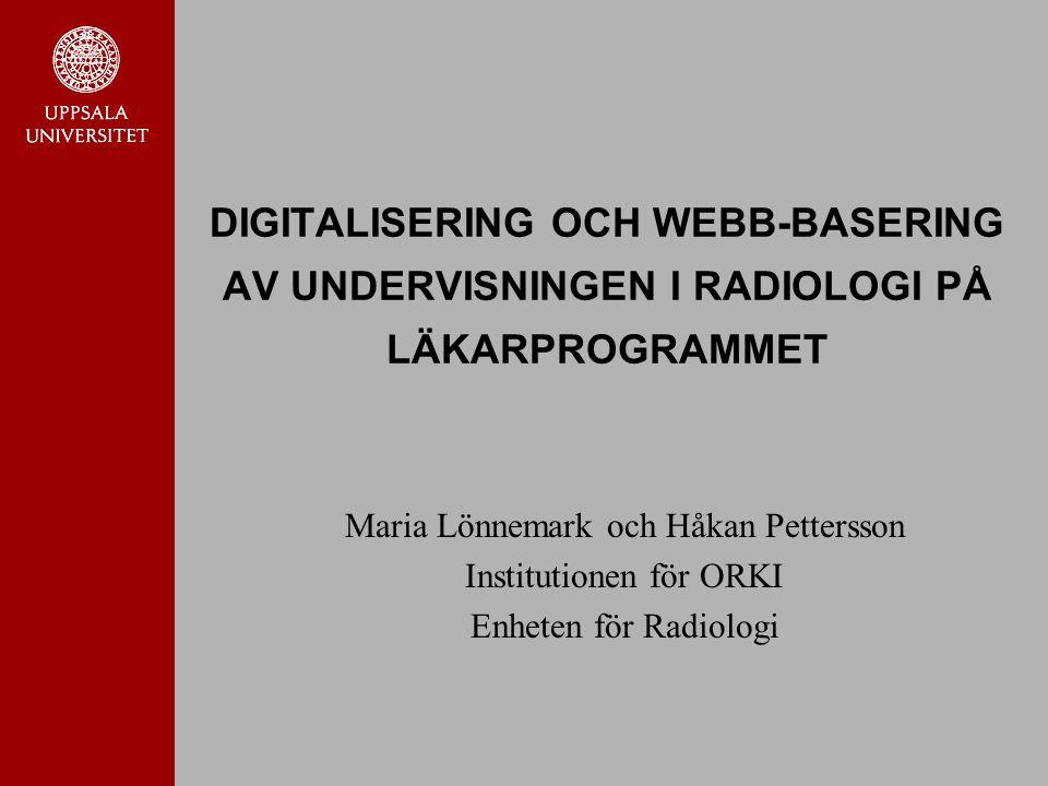 DIGITALISERING OCH WEBB-BASERING AV UNDERVISNINGEN I RADIOLOGI PÅ LÄKARPROGRAMMET Maria Lönnemark och Håkan Pettersson Institutionen för ORKI Enheten