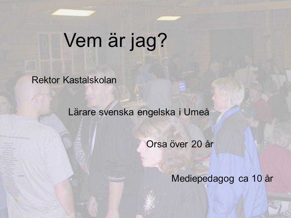 Vem är jag? Rektor Kastalskolan Lärare svenska engelska i Umeå Mediepedagog ca 10 år Orsa över 20 år