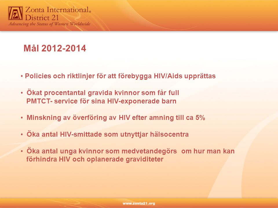 Mål 2012-2014 • Policies och riktlinjer för att förebygga HIV/Aids upprättas • Ökat procentantal gravida kvinnor som får full PMTCT- service för sina HIV-exponerade barn • Minskning av överföring av HIV efter amning till ca 5% • Öka antal HIV-smittade som utnyttjar hälsocentra • Öka antal unga kvinnor som medvetandegörs om hur man kan förhindra HIV och oplanerade graviditeter