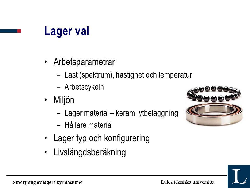 Smörjning av lager i kylmaskiner Luleå tekniska universitet Lager val •Arbetsparametrar –Last (spektrum), hastighet och temperatur –Arbetscykeln •Milj