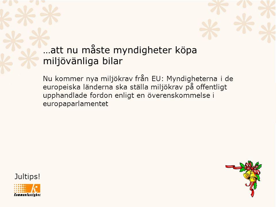 Jultips! …att nu måste myndigheter köpa miljövänliga bilar Nu kommer nya miljökrav från EU: Myndigheterna i de europeiska länderna ska ställa miljökra