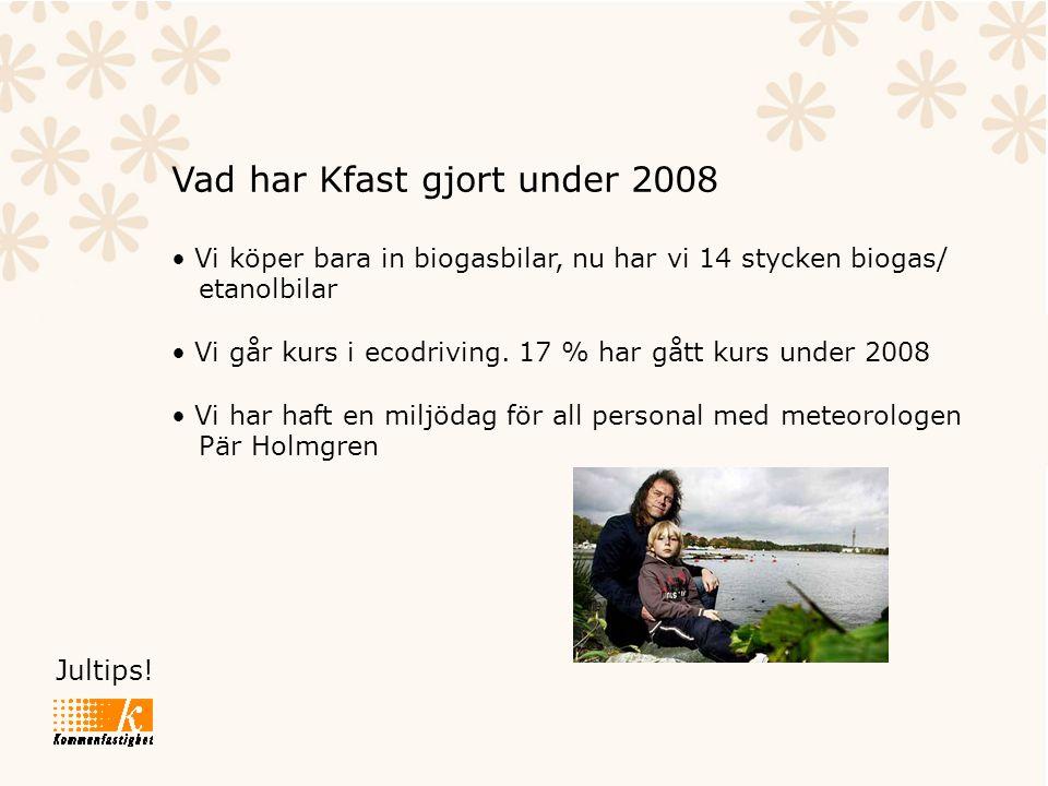 Jultips! Vad har Kfast gjort under 2008 • Vi köper bara in biogasbilar, nu har vi 14 stycken biogas/ etanolbilar • Vi går kurs i ecodriving. 17 % har