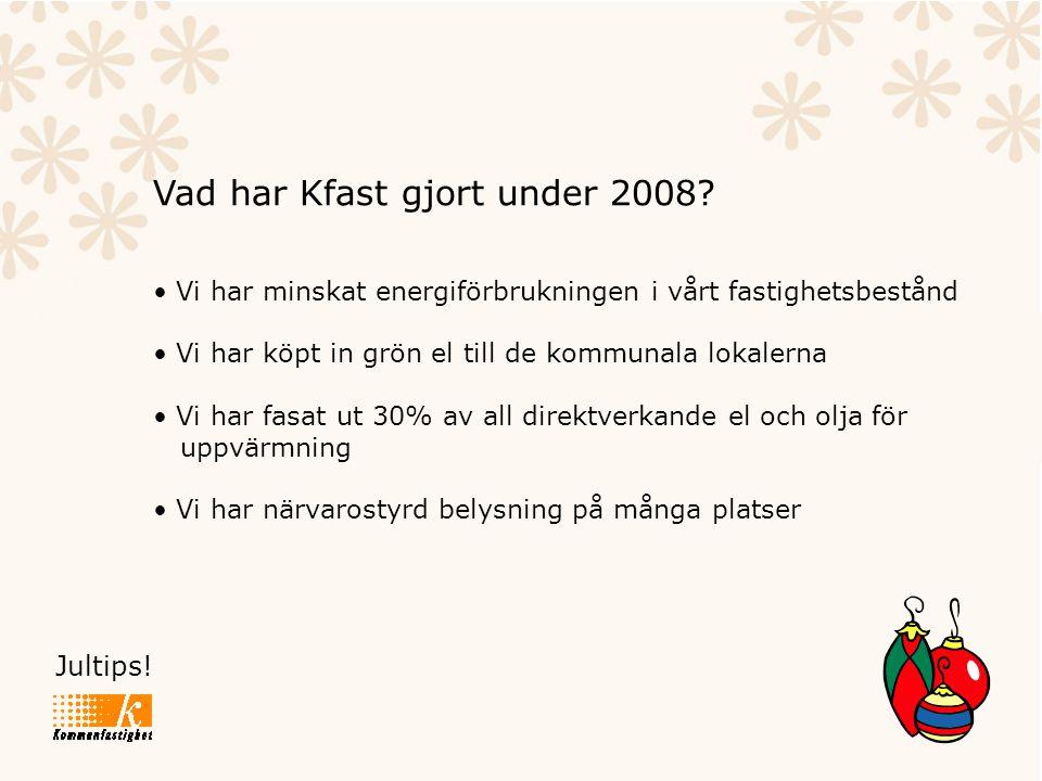 Jultips! Vad har Kfast gjort under 2008? • Vi har minskat energiförbrukningen i vårt fastighetsbestånd • Vi har köpt in grön el till de kommunala loka