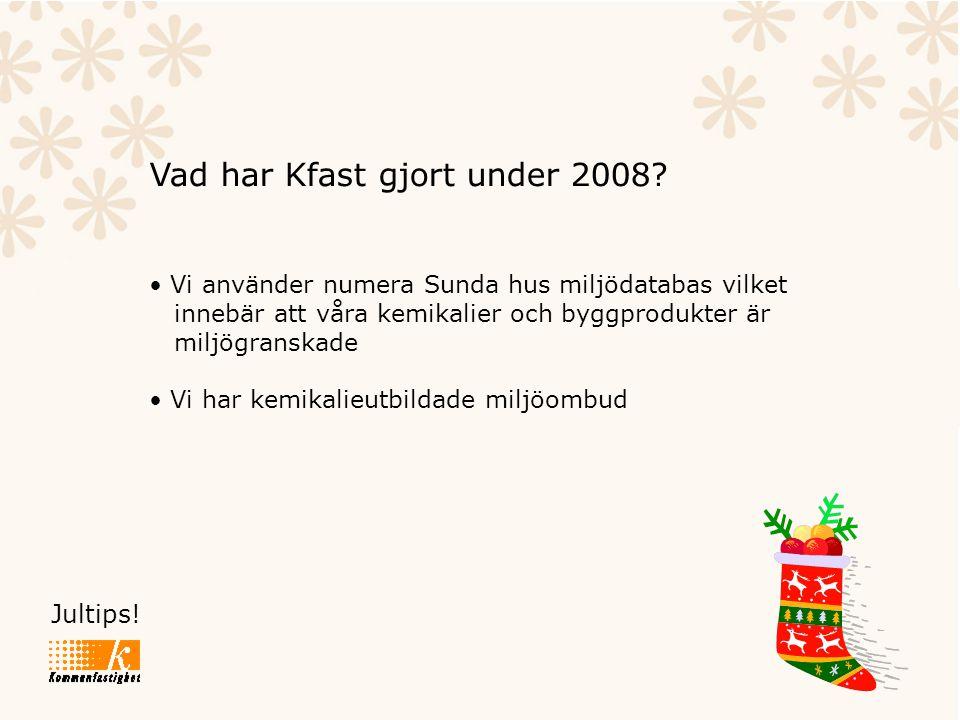 Jultips! Vad har Kfast gjort under 2008? • Vi använder numera Sunda hus miljödatabas vilket innebär att våra kemikalier och byggprodukter är miljögran