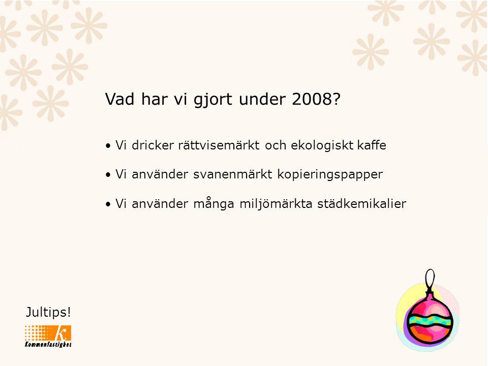Jultips! Vad har vi gjort under 2008? • Vi dricker rättvisemärkt och ekologiskt kaffe • Vi använder svanenmärkt kopieringspapper • Vi använder många m
