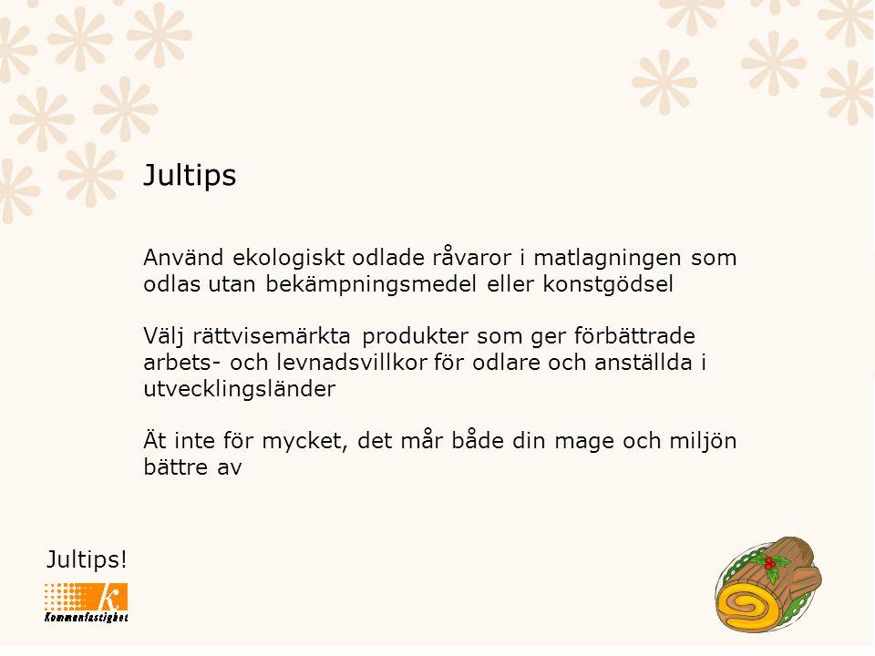 Jultips! Jultips Använd ekologiskt odlade råvaror i matlagningen som odlas utan bekämpningsmedel eller konstgödsel Välj rättvisemärkta produkter som g