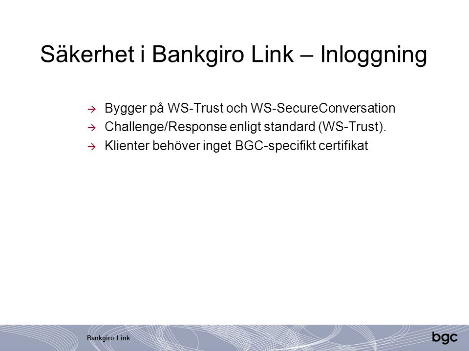 Bankgiro Link Säkerhet i Bankgiro Link – Inloggning  Bygger på WS-Trust och WS-SecureConversation  Challenge/Response enligt standard (WS-Trust). 