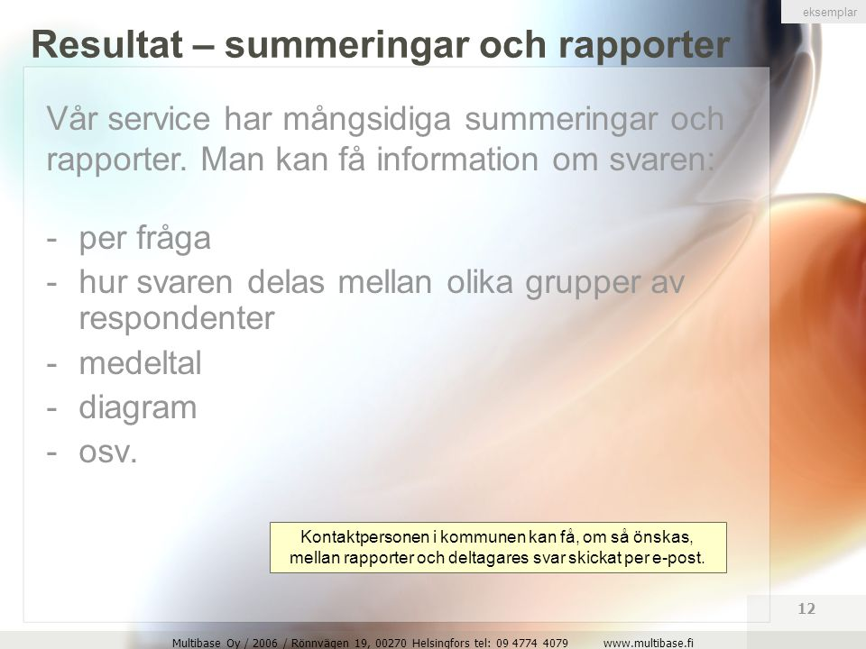 Multibase Oy / 2006 / Rönnvägen 19, 00270 Helsingfors tel: 09 4774 4079 www.multibase.fi 12 Resultat – summeringar och rapporter -per fråga -hur svaren delas mellan olika grupper av respondenter -medeltal -diagram -osv.