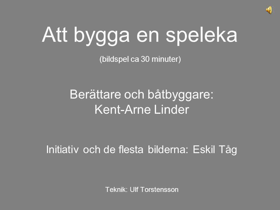 Att bygga en speleka (bildspel ca 30 minuter) Berättare och båtbyggare: Kent-Arne Linder Initiativ och de flesta bilderna: Eskil Tåg Teknik: Ulf Torst