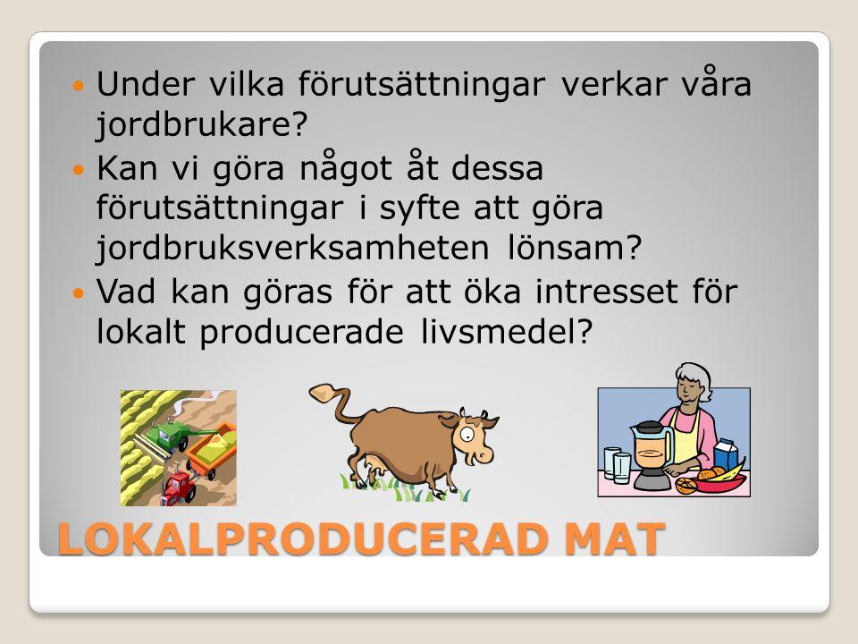 LOKALPRODUCERAD MAT  Under vilka förutsättningar verkar våra jordbrukare?  Kan vi göra något åt dessa förutsättningar i syfte att göra jordbruksverk