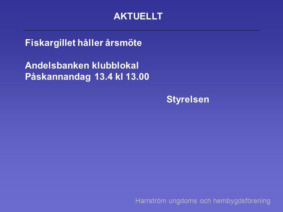 AKTUELLT Fiskargillet håller årsmöte Andelsbanken klubblokal Påskannandag 13.4 kl 13.00 Styrelsen Harrström ungdoms och hembygdsförening
