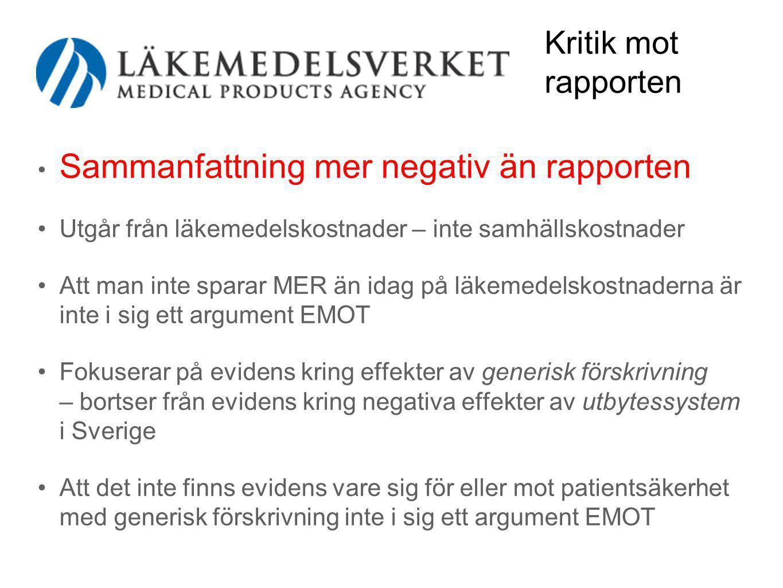 Kritik mot rapporten • Sammanfattning mer negativ än rapporten •Utgår från läkemedelskostnader – inte samhällskostnader •Att man inte sparar MER än idag på läkemedelskostnaderna är inte i sig ett argument EMOT •Fokuserar på evidens kring effekter av generisk förskrivning – bortser från evidens kring negativa effekter av utbytessystem i Sverige •Att det inte finns evidens vare sig för eller mot patientsäkerhet med generisk förskrivning inte i sig ett argument EMOT
