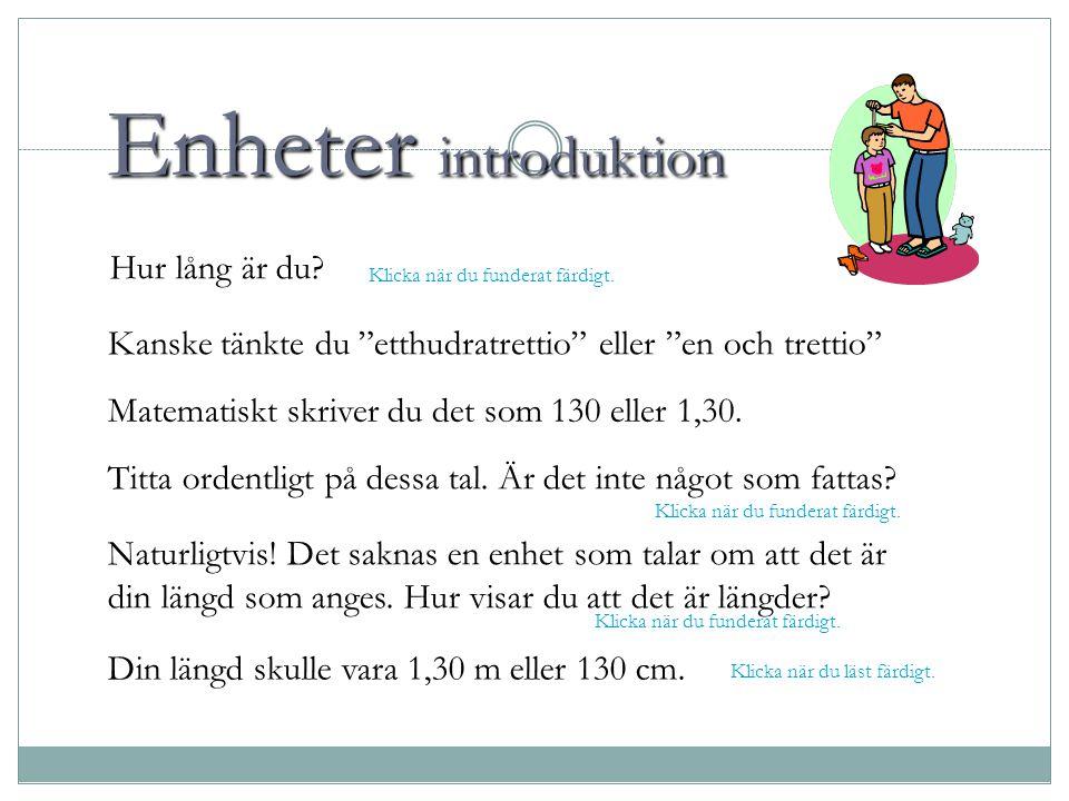 """Enheter introduktion Hur lång är du? Kanske tänkte du """"etthudratrettio"""" eller """"en och trettio"""" Matematiskt skriver du det som 130 eller 1,30. Titta or"""