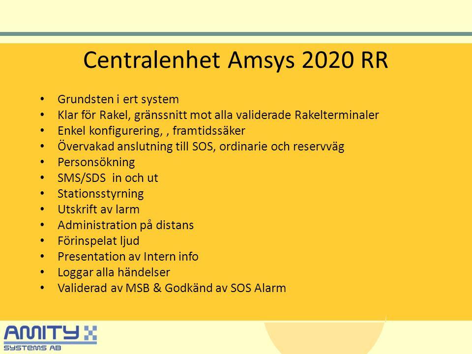 Centralenhet Amsys 2020 RR • Grundsten i ert system • Klar för Rakel, gränssnitt mot alla validerade Rakelterminaler • Enkel konfigurering,, framtidssäker • Övervakad anslutning till SOS, ordinarie och reservväg • Personsökning • SMS/SDS in och ut • Stationsstyrning • Utskrift av larm • Administration på distans • Förinspelat ljud • Presentation av Intern info • Loggar alla händelser • Validerad av MSB & Godkänd av SOS Alarm