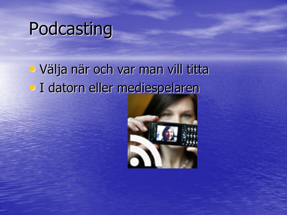 Podcasting • Välja när och var man vill titta • I datorn eller mediespelaren